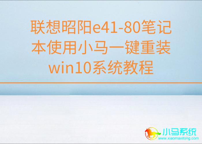 联想昭阳e41-80笔记本使用小马一键重装win10系统教程